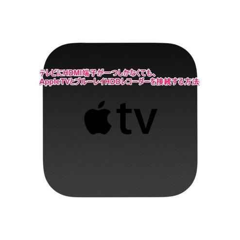 テレビにHDMI端子が一つしかなくても、AppleTVとブルーレイHDDレコーダーを接続する方法